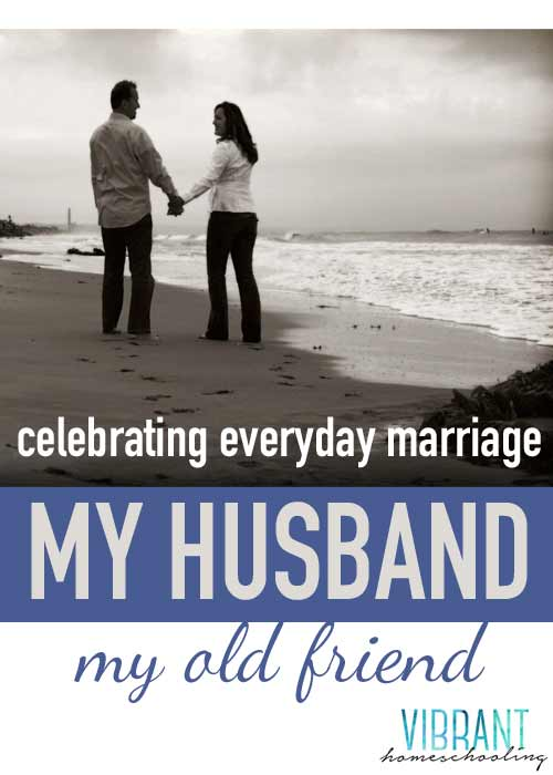 Christian marriage | encouragement | real married life | best friend | My husband my old friend | vibranthomeschooling.com