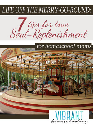 HOMESCHOOL MOMS: Tired of having a crazy, busy, stressed out life? Here's 7 Tips for Soul-Replenishment. [VibrantHomeschooling.com]