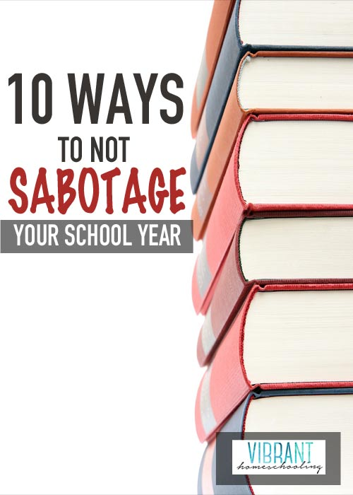 Need fresh back to school ideas? Here's 10 ways to not sabotage your year. Vibrant Homeschooling