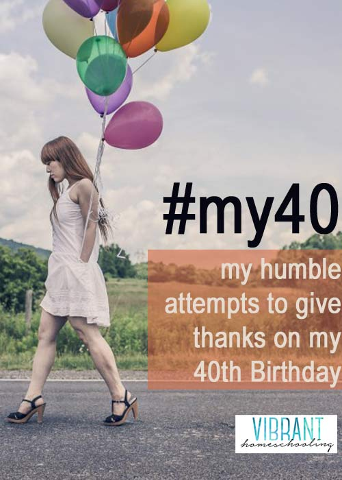 #my40: Celebrating my 40th Birthday by honoring the 40 most influential people in my life (plus a challenge for you). Vibrant Homeschooling